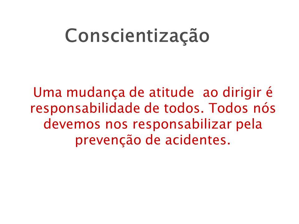 Conscientização Uma mudança de atitude ao dirigir é responsabilidade de todos.