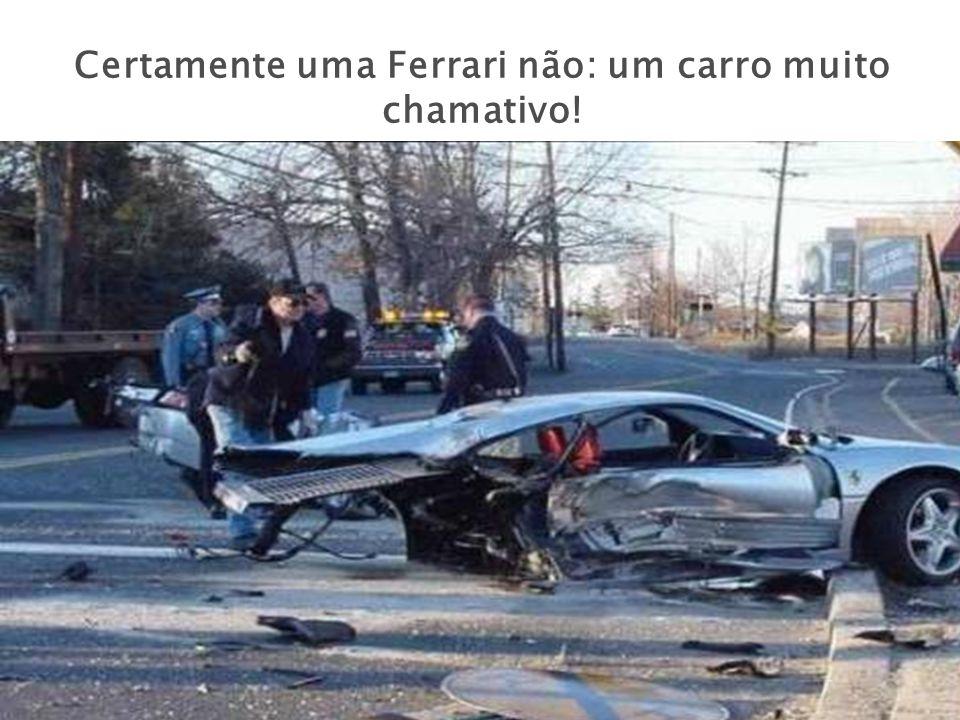 Certamente uma Ferrari não: um carro muito chamativo!