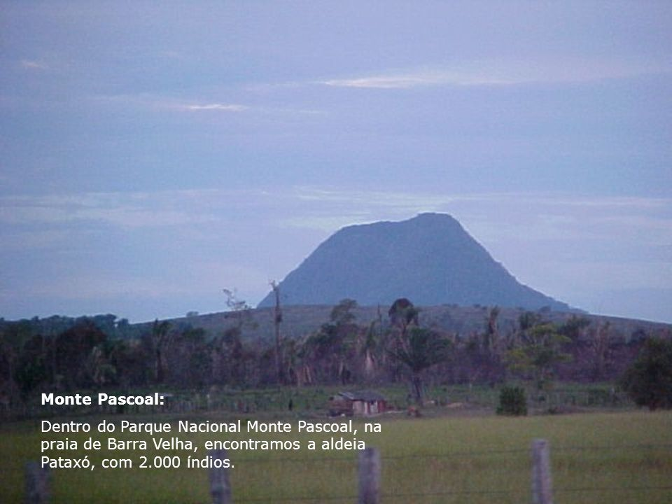 Monte Pascoal: Dentro do Parque Nacional Monte Pascoal, na praia de Barra Velha, encontramos a aldeia Pataxó, com 2.000 índios.