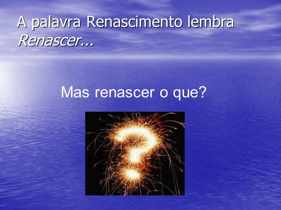 A palavra Renascimento lembra Renascer...