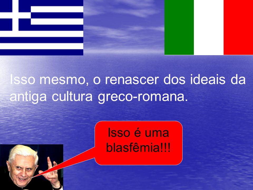 Isso mesmo, o renascer dos ideais da antiga cultura greco-romana.