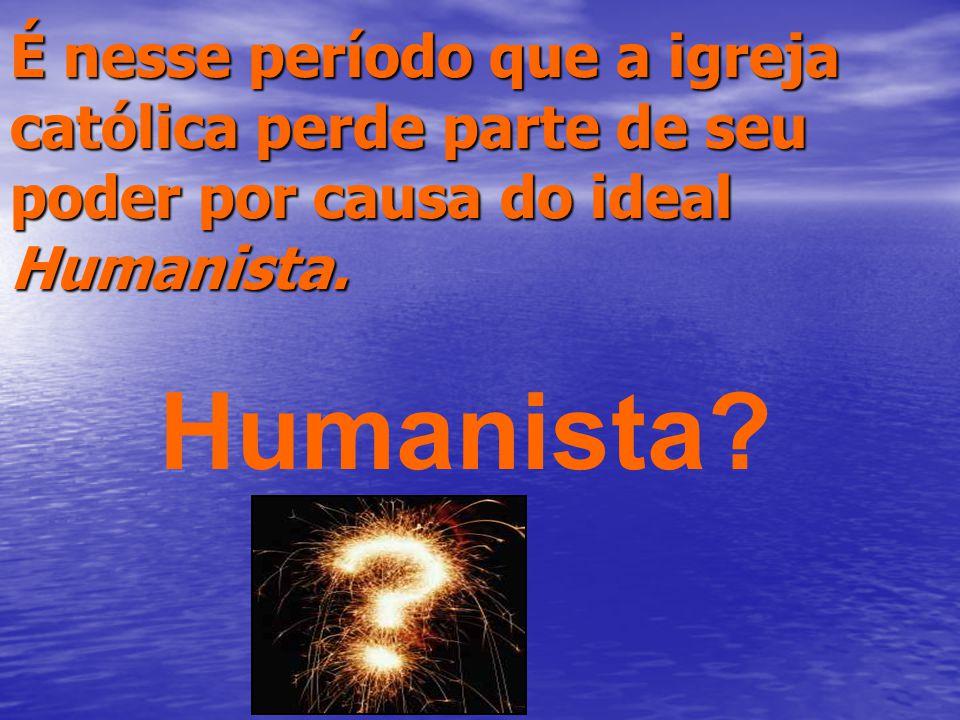 É nesse período que a igreja católica perde parte de seu poder por causa do ideal Humanista.