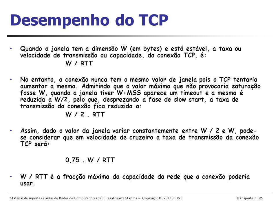 Desempenho do TCP Quando a janela tem a dimensão W (em bytes) e está estável, a taxa ou velocidade de transmissão ou capacidade, da conexão TCP, é: