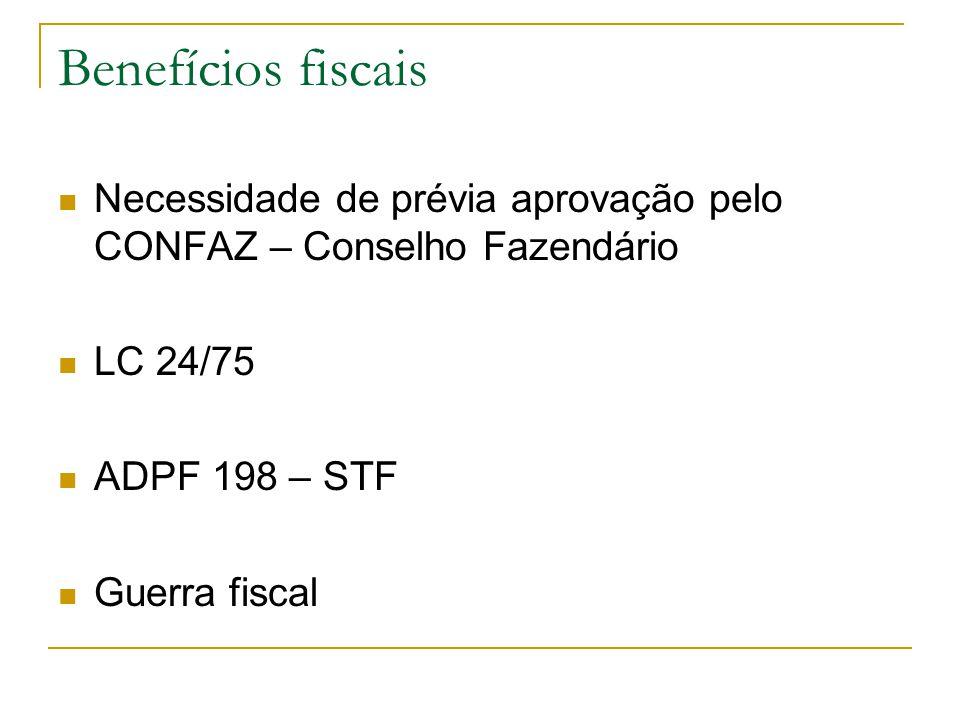 Benefícios fiscais Necessidade de prévia aprovação pelo CONFAZ – Conselho Fazendário. LC 24/75. ADPF 198 – STF.