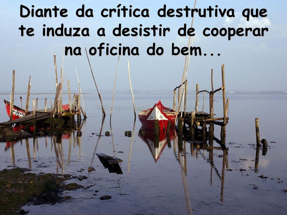 Diante da crítica destrutiva que te induza a desistir de cooperar na oficina do bem...