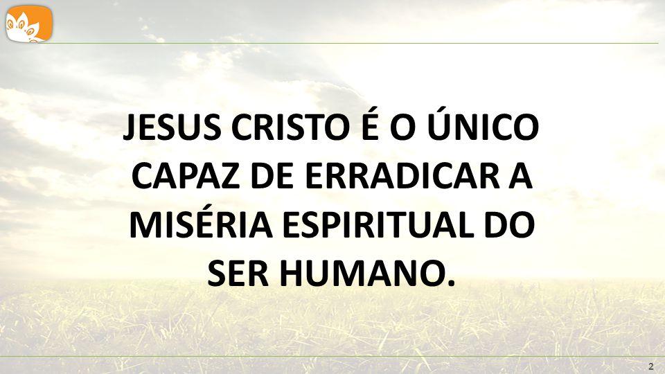 JESUS CRISTO É O ÚNICO CAPAZ DE ERRADICAR A MISÉRIA ESPIRITUAL DO SER HUMANO.