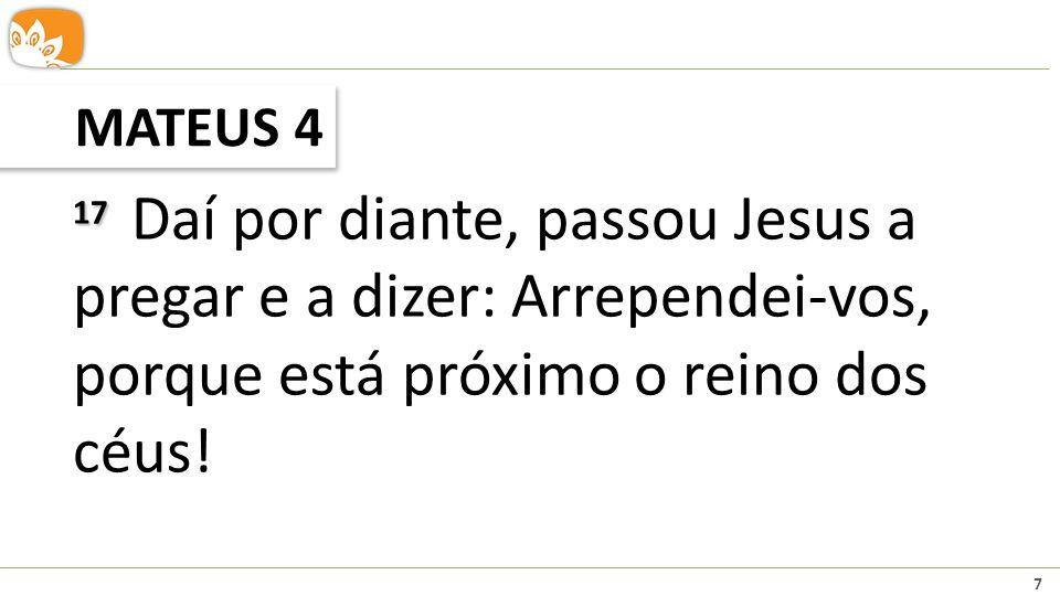 MATEUS 4 17 Daí por diante, passou Jesus a pregar e a dizer: Arrependei-vos, porque está próximo o reino dos céus!
