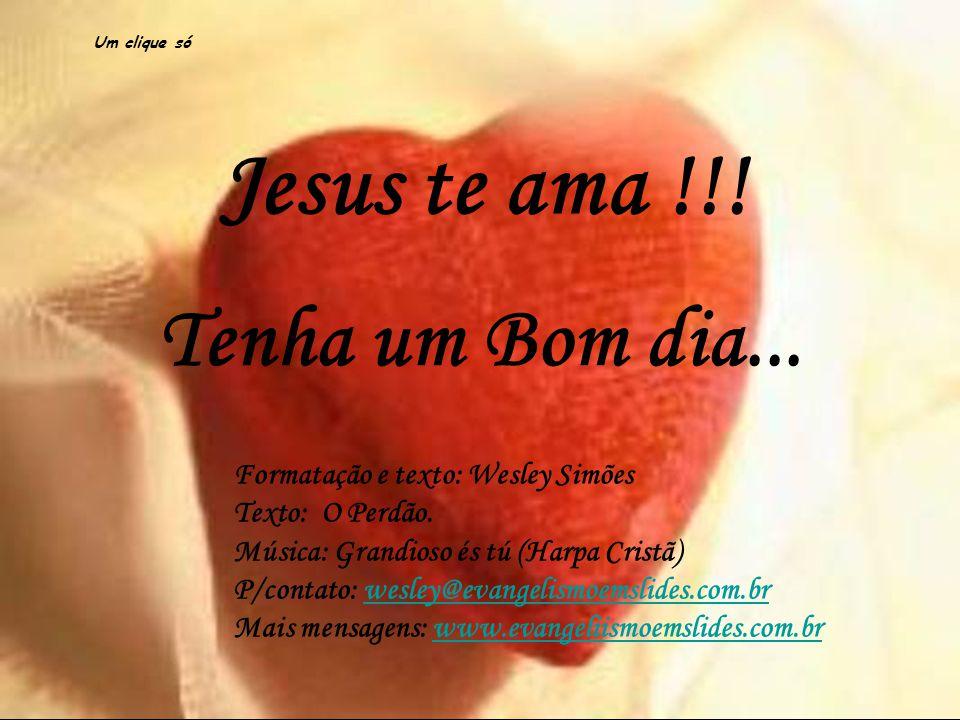 Jesus te ama !!! Tenha um Bom dia... Formatação e texto: Wesley Simões