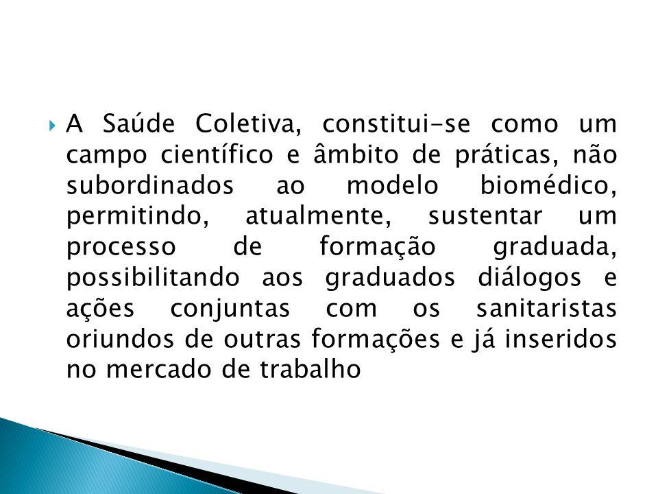 A Saúde Coletiva, constitui-se como um campo científico e âmbito de práticas, não subordinados ao modelo biomédico, permitindo, atualmente, sustentar um processo de formação graduada, possibilitando aos graduados diálogos e ações conjuntas com os sanitaristas oriundos de outras formações e já inseridos no mercado de trabalho