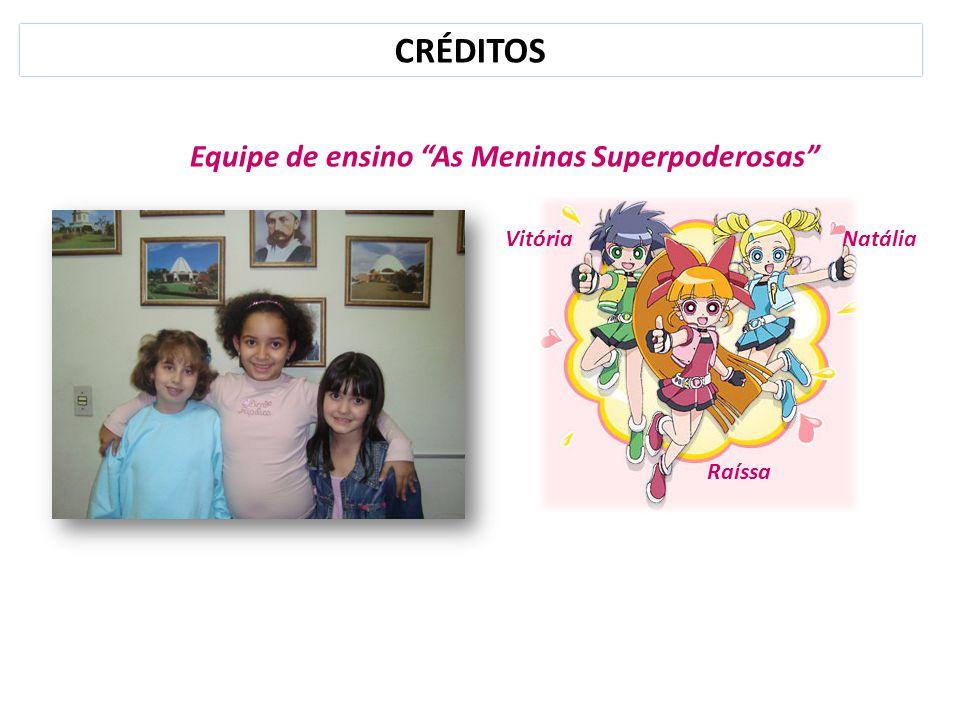 CRÉDITOS Equipe de ensino As Meninas Superpoderosas Vitória Natália