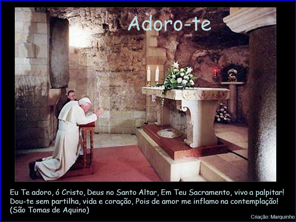 Adoro-te Eu Te adoro, ó Cristo, Deus no Santo Altar, Em Teu Sacramento, vivo a palpitar!