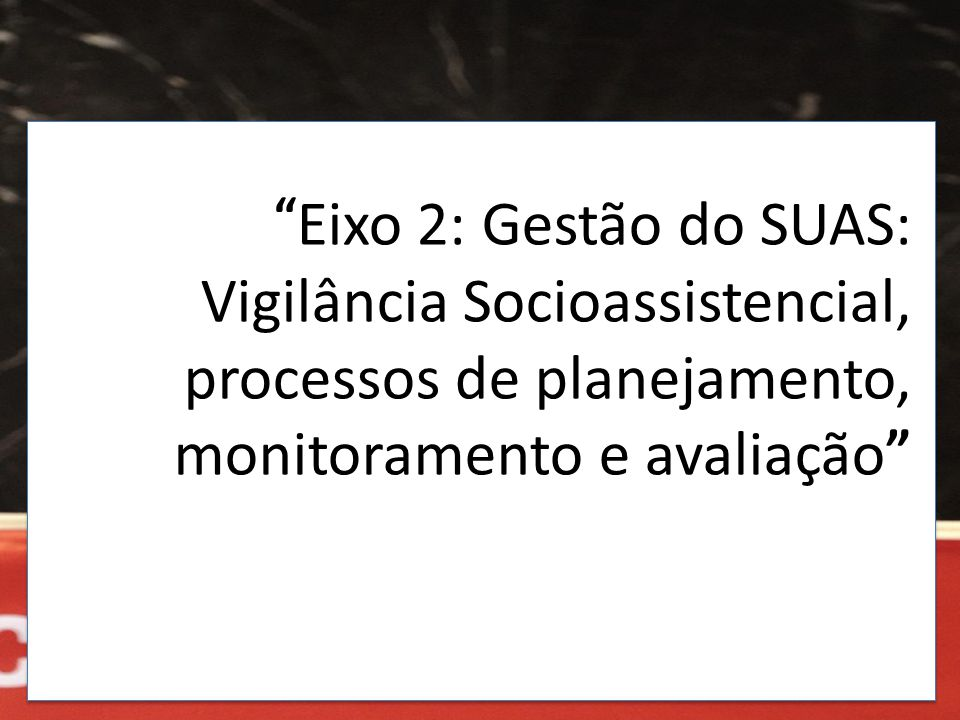 Eixo 2: Gestão do SUAS: Vigilância Socioassistencial, processos de planejamento, monitoramento e avaliação