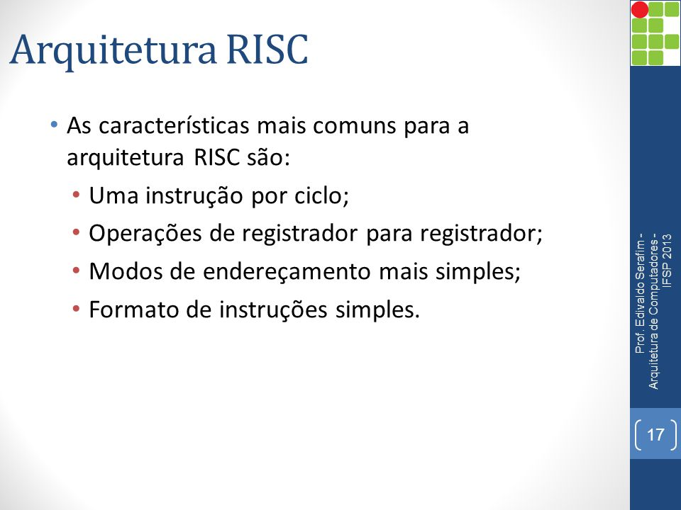 Arquitetura RISC As características mais comuns para a arquitetura RISC são: Uma instrução por ciclo;