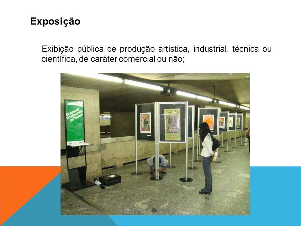 Exposição Exibição pública de produção artística, industrial, técnica ou científica, de caráter comercial ou não;