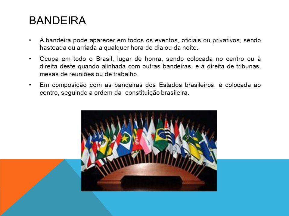 Bandeira A bandeira pode aparecer em todos os eventos, oficiais ou privativos, sendo hasteada ou arriada a qualquer hora do dia ou da noite.