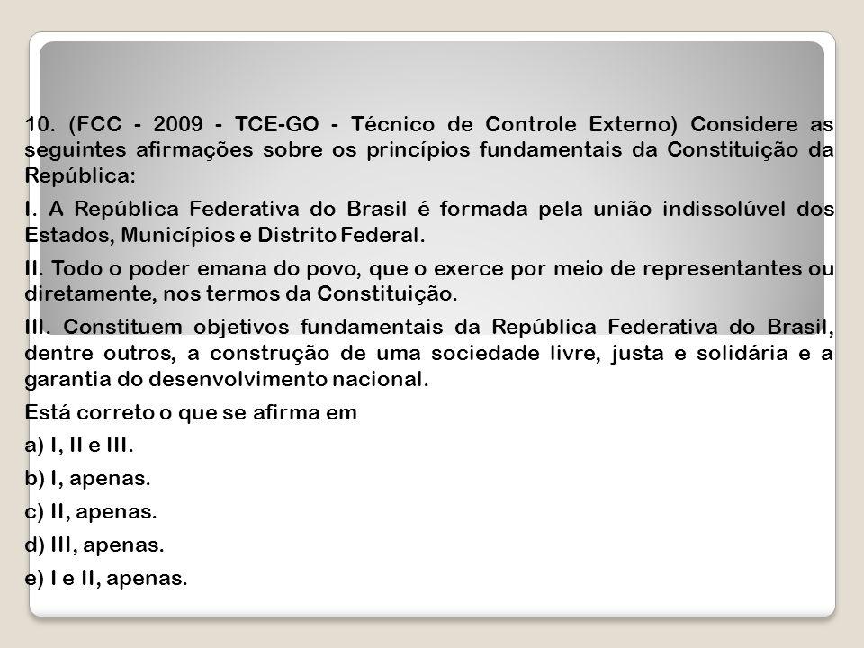 10. (FCC - 2009 - TCE-GO - Técnico de Controle Externo) Considere as seguintes afirmações sobre os princípios fundamentais da Constituição da República: