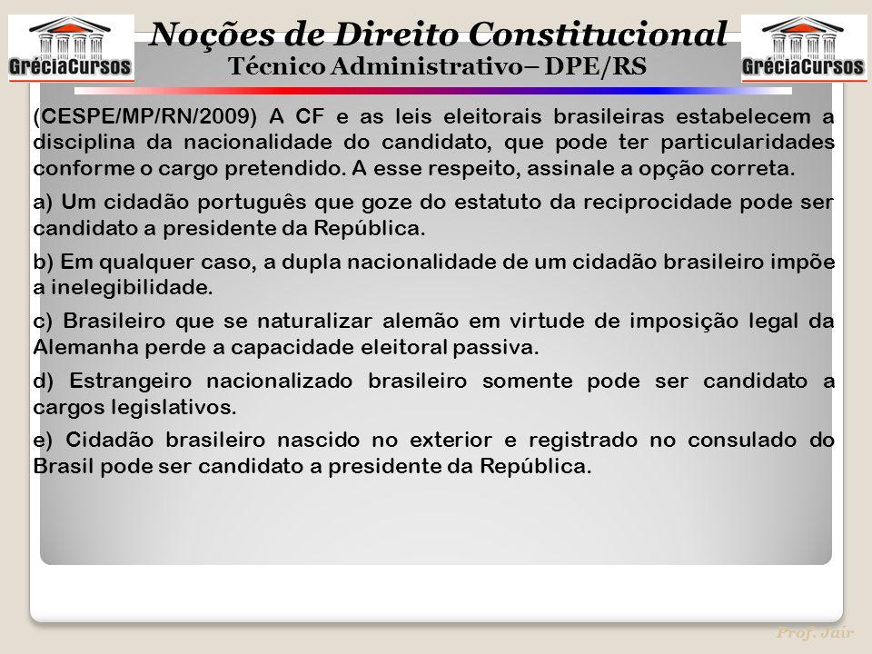 (CESPE/MP/RN/2009) A CF e as leis eleitorais brasileiras estabelecem a disciplina da nacionalidade do candidato, que pode ter particularidades conforme o cargo pretendido. A esse respeito, assinale a opção correta.