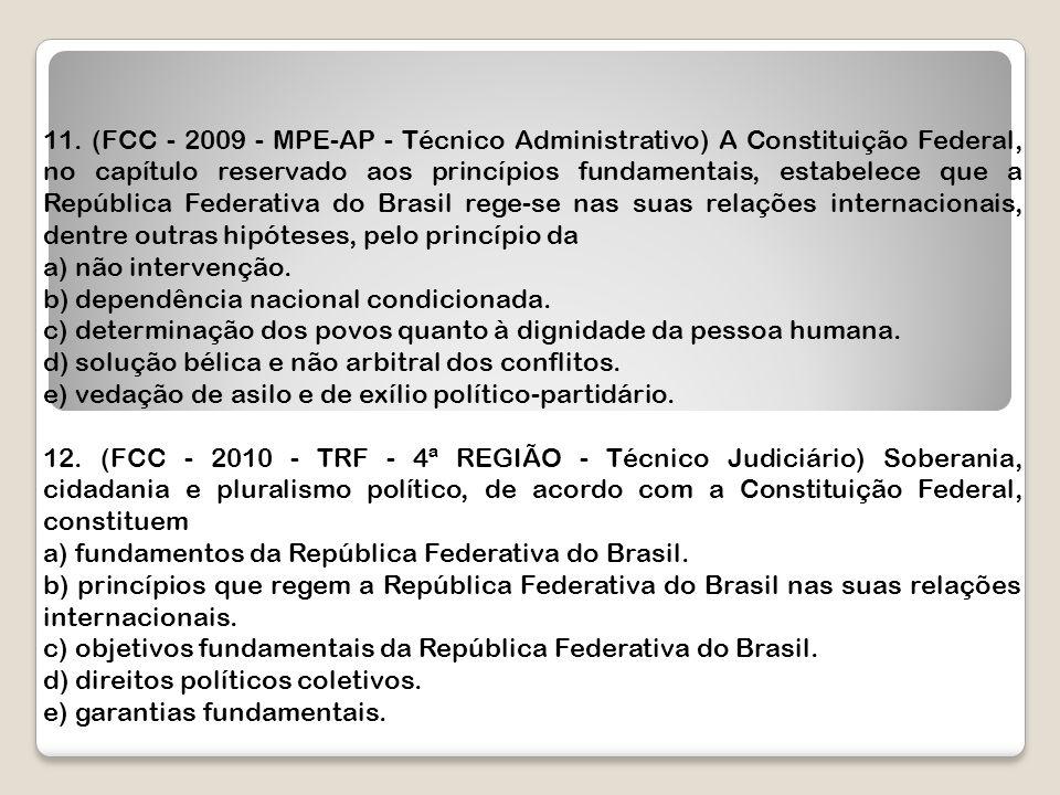 11. (FCC - 2009 - MPE-AP - Técnico Administrativo) A Constituição Federal, no capítulo reservado aos princípios fundamentais, estabelece que a República Federativa do Brasil rege-se nas suas relações internacionais, dentre outras hipóteses, pelo princípio da