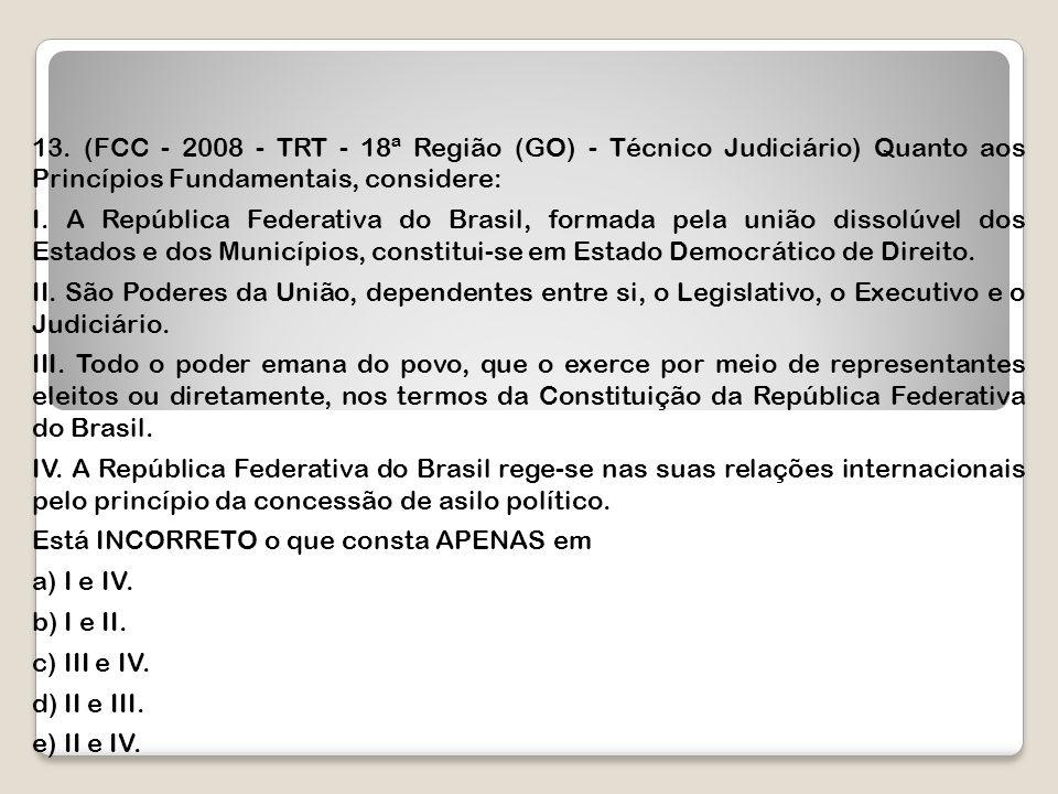 13. (FCC - 2008 - TRT - 18ª Região (GO) - Técnico Judiciário) Quanto aos Princípios Fundamentais, considere: