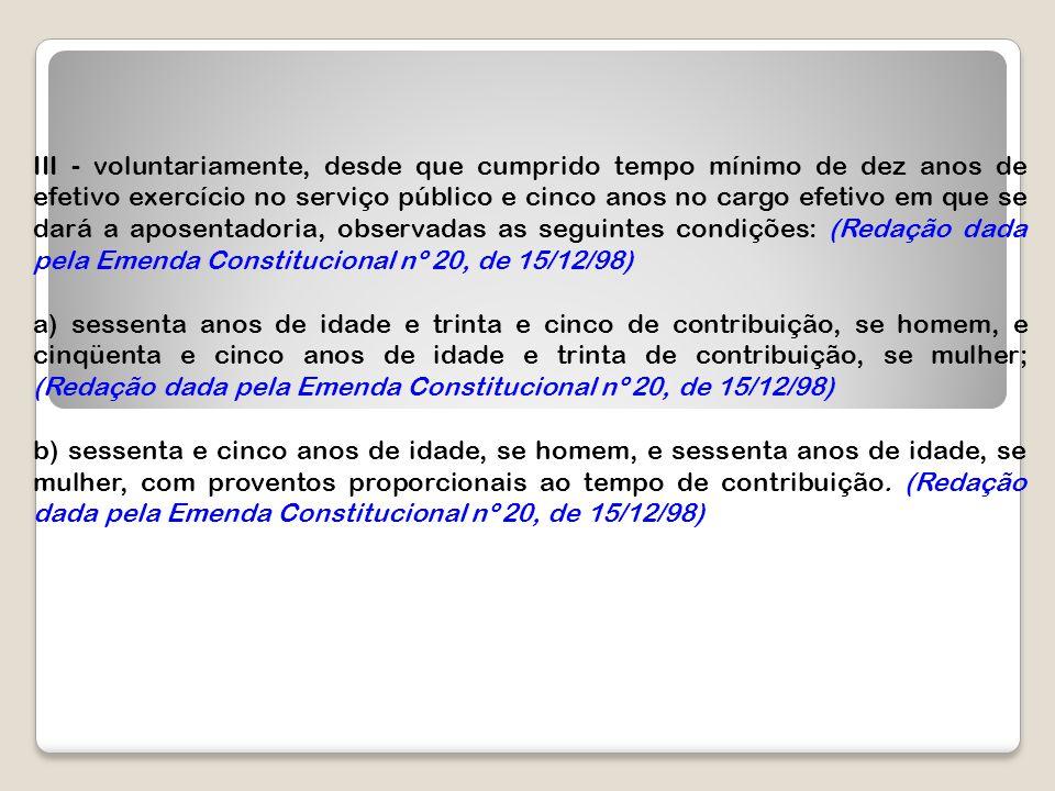 III - voluntariamente, desde que cumprido tempo mínimo de dez anos de efetivo exercício no serviço público e cinco anos no cargo efetivo em que se dará a aposentadoria, observadas as seguintes condições: (Redação dada pela Emenda Constitucional nº 20, de 15/12/98)