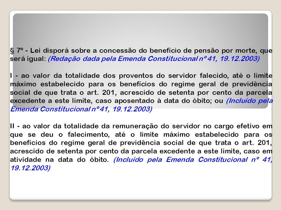 § 7º - Lei disporá sobre a concessão do benefício de pensão por morte, que será igual: (Redação dada pela Emenda Constitucional nº 41, 19.12.2003)