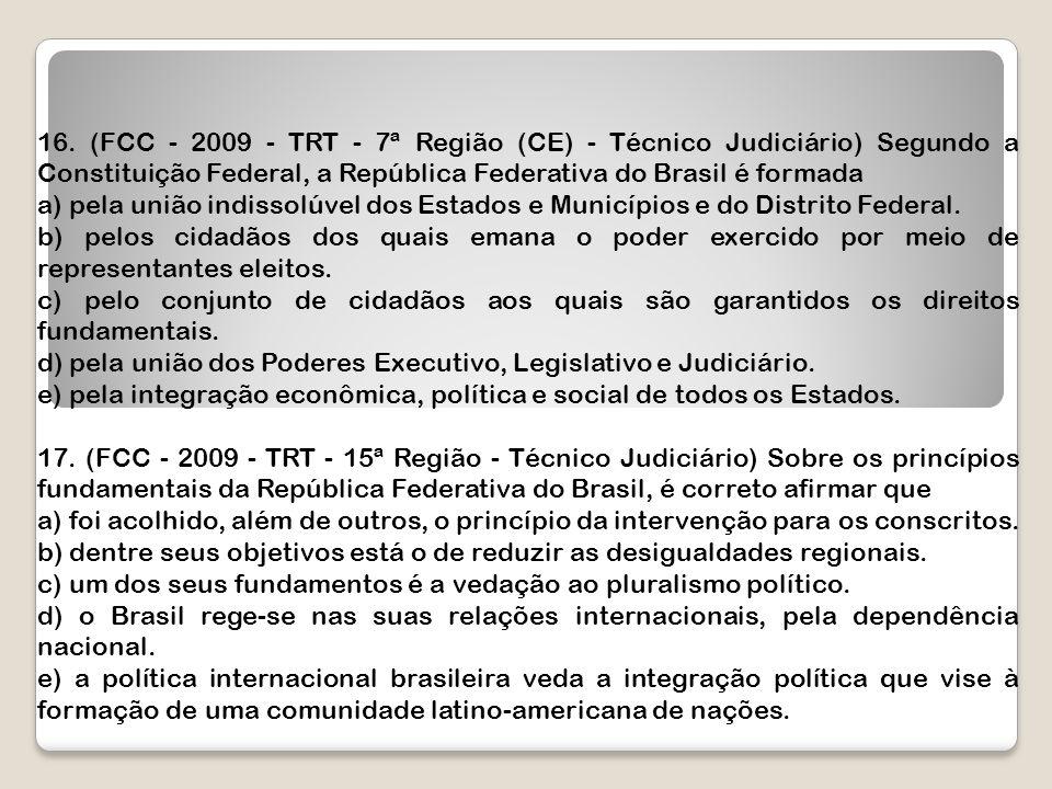 16. (FCC - 2009 - TRT - 7ª Região (CE) - Técnico Judiciário) Segundo a Constituição Federal, a República Federativa do Brasil é formada