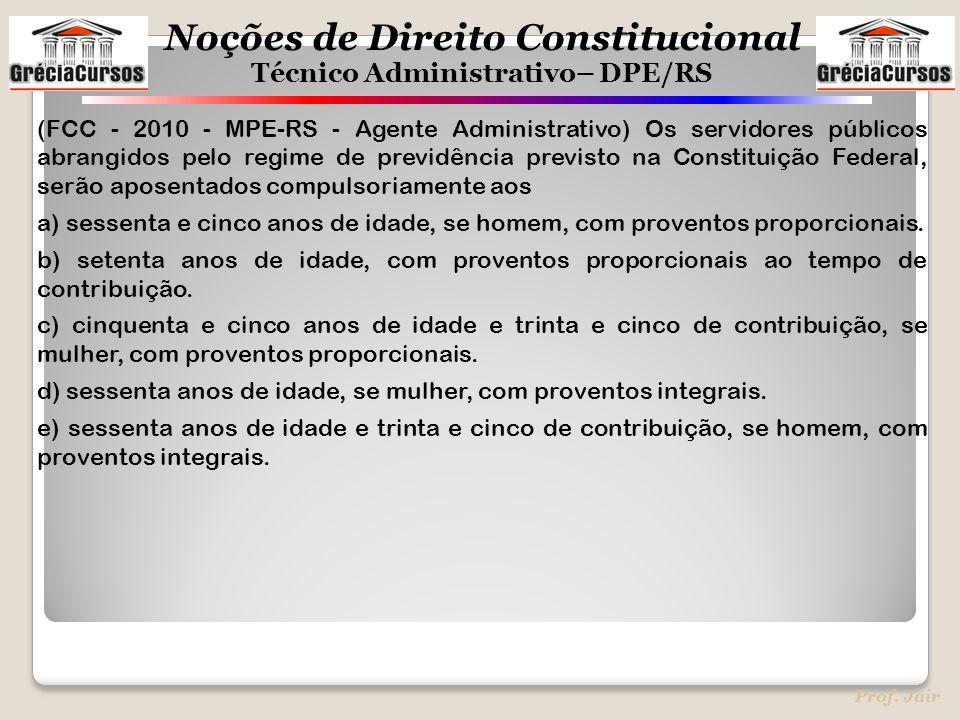 (FCC - 2010 - MPE-RS - Agente Administrativo) Os servidores públicos abrangidos pelo regime de previdência previsto na Constituição Federal, serão aposentados compulsoriamente aos