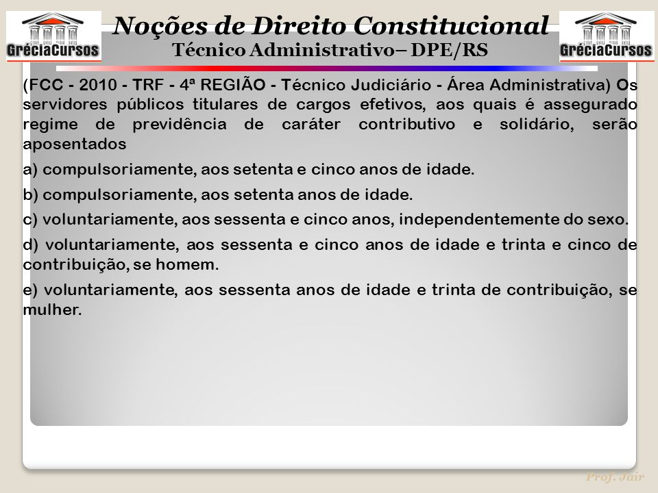 (FCC - 2010 - TRF - 4ª REGIÃO - Técnico Judiciário - Área Administrativa) Os servidores públicos titulares de cargos efetivos, aos quais é assegurado regime de previdência de caráter contributivo e solidário, serão aposentados