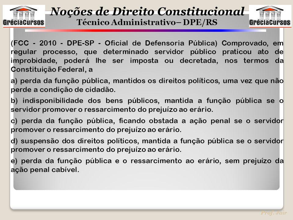 (FCC - 2010 - DPE-SP - Oficial de Defensoria Pública) Comprovado, em regular processo, que determinado servidor público praticou ato de improbidade, poderá lhe ser imposta ou decretada, nos termos da Constituição Federal, a