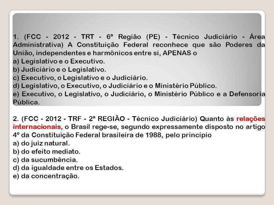 1. (FCC - 2012 - TRT - 6ª Região (PE) - Técnico Judiciário - Área Administrativa) A Constituição Federal reconhece que são Poderes da União, independentes e harmônicos entre si, APENAS o