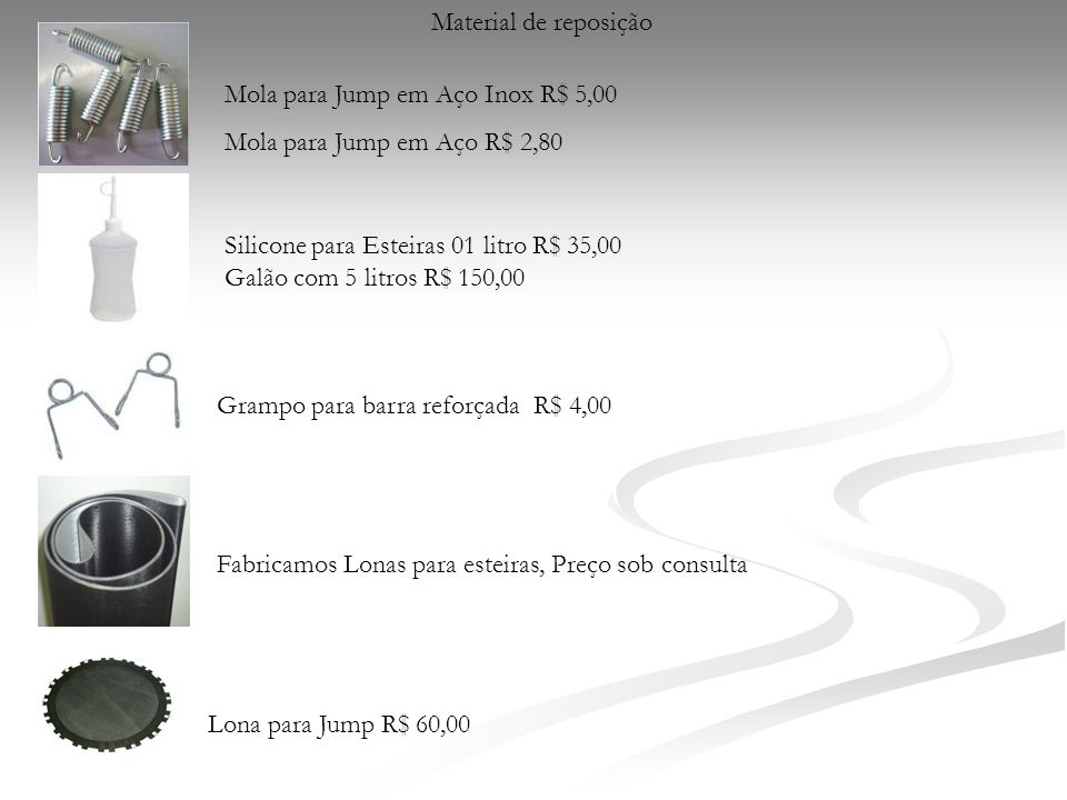 Material de reposição Mola para Jump em Aço Inox R$ 5,00. Mola para Jump em Aço R$ 2,80. Silicone para Esteiras 01 litro R$ 35,00.