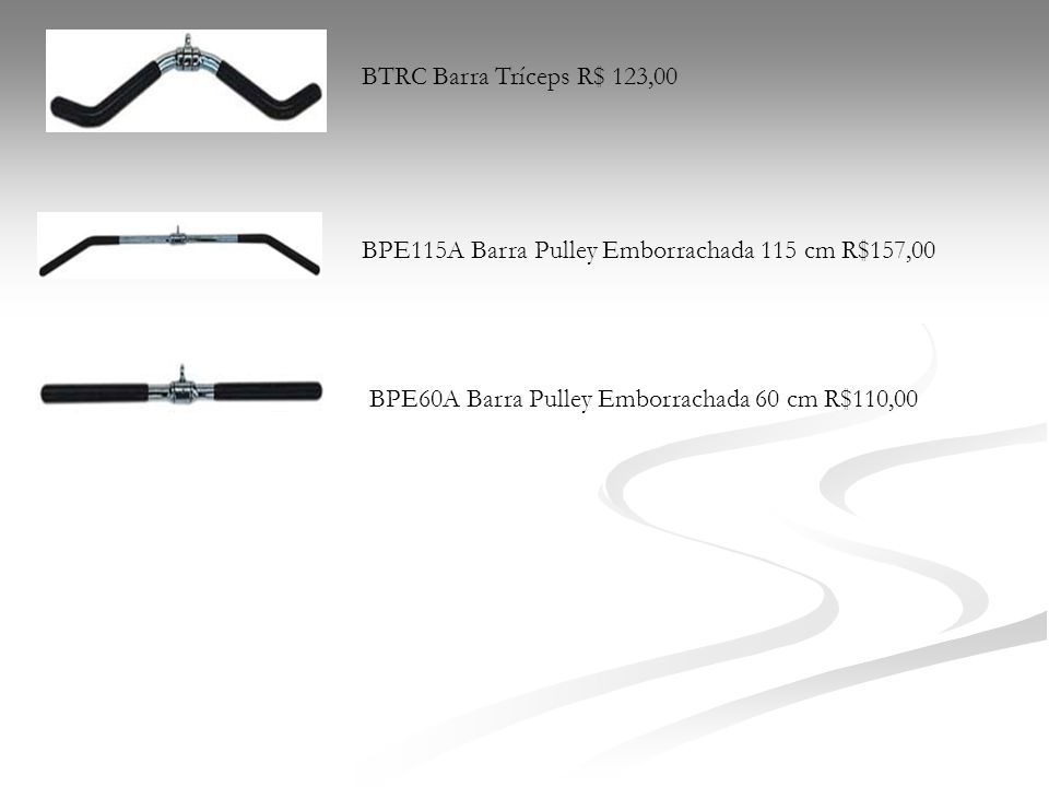 BTRC Barra Tríceps R$ 123,00 BPE115A Barra Pulley Emborrachada 115 cm R$157,00.