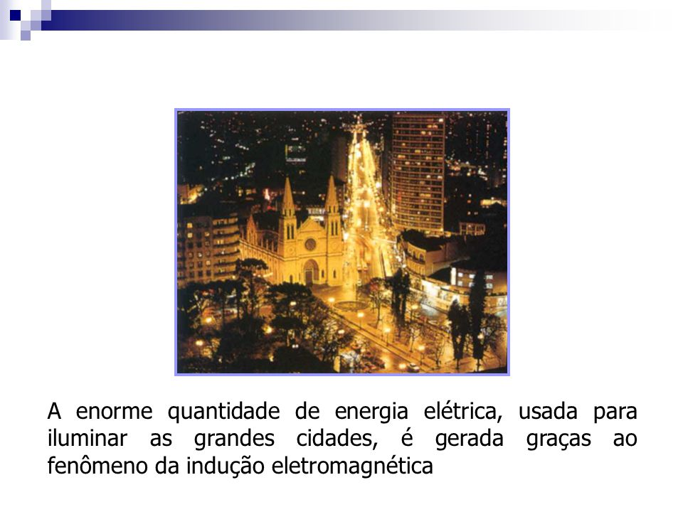 A enorme quantidade de energia elétrica, usada para iluminar as grandes cidades, é gerada graças ao fenômeno da indução eletromagnética
