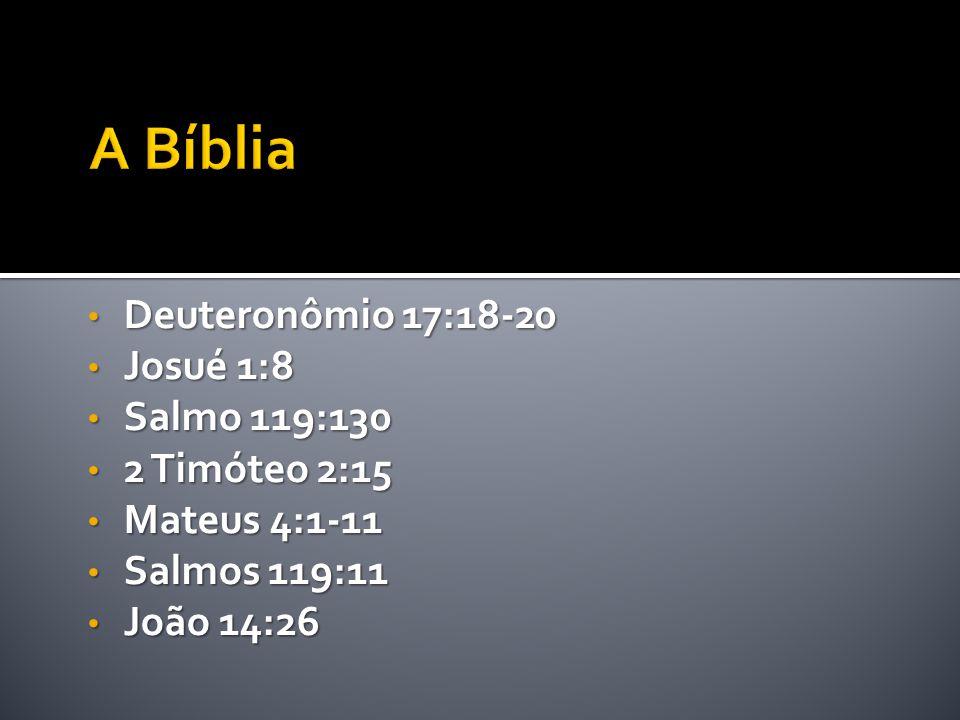 A Bíblia Deuteronômio 17:18-20 Josué 1:8 Salmo 119:130 2 Timóteo 2:15