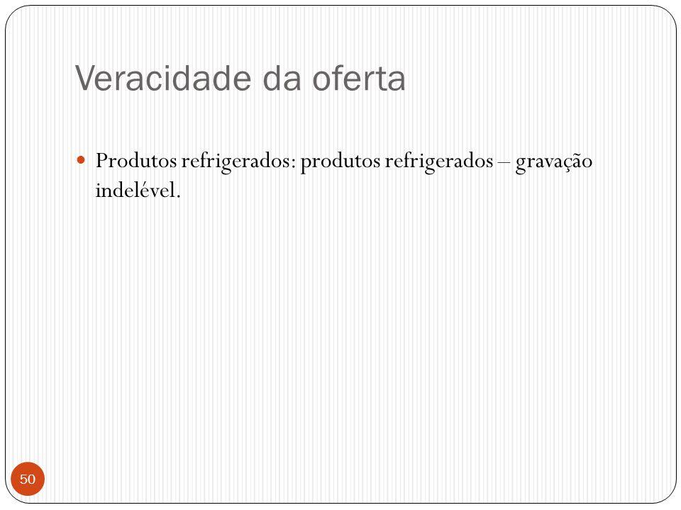Veracidade da oferta Produtos refrigerados: produtos refrigerados – gravação indelével.