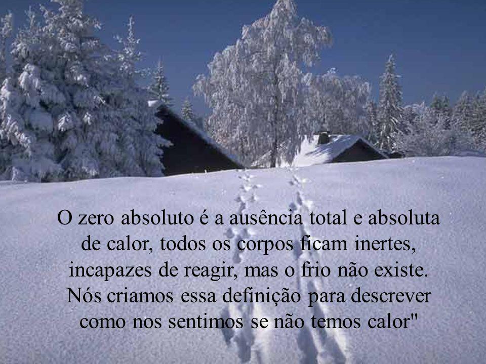 O zero absoluto é a ausência total e absoluta de calor, todos os corpos ficam inertes, incapazes de reagir, mas o frio não existe.