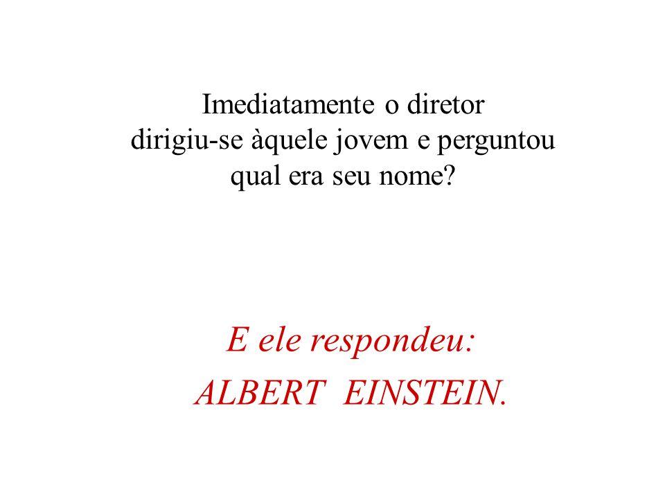 E ele respondeu: ALBERT EINSTEIN. Imediatamente o diretor
