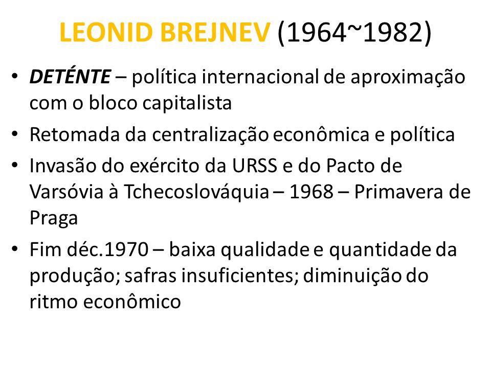 LEONID BREJNEV (1964~1982) DETÉNTE – política internacional de aproximação com o bloco capitalista.