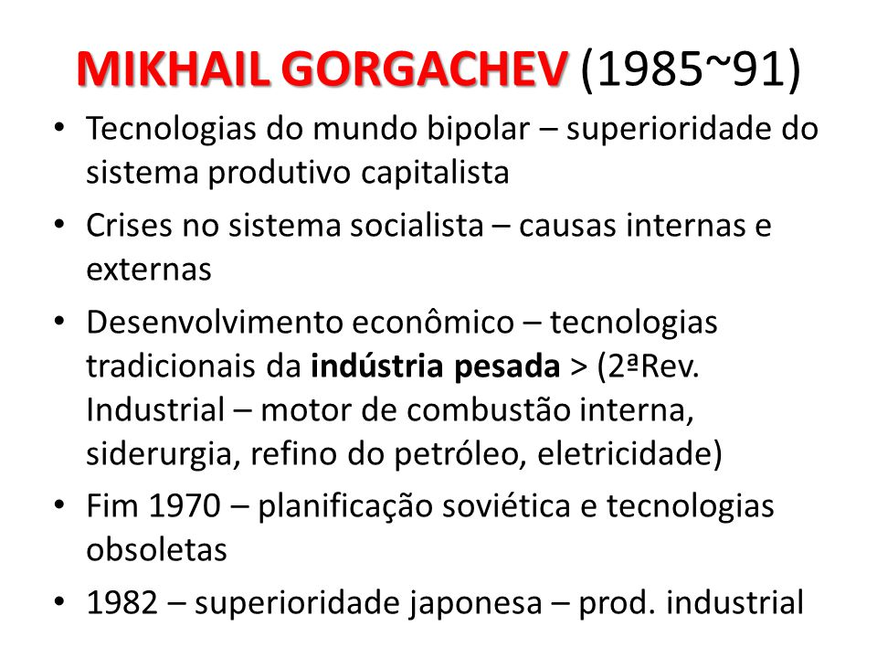 MIKHAIL GORGACHEV (1985~91) Tecnologias do mundo bipolar – superioridade do sistema produtivo capitalista.
