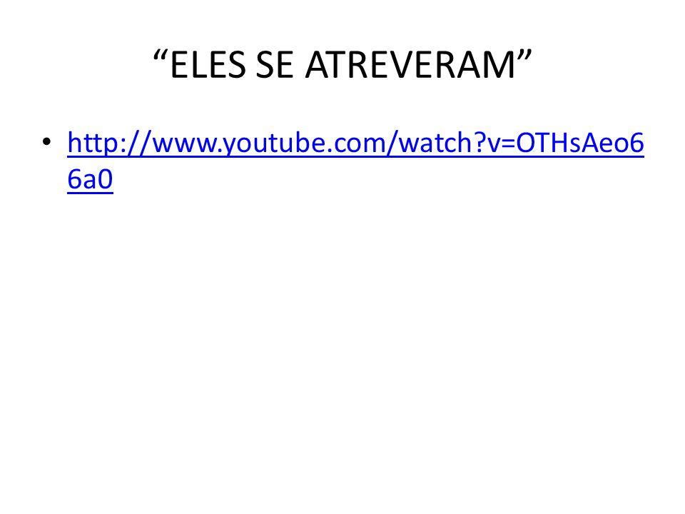 ELES SE ATREVERAM http://www.youtube.com/watch v=OTHsAeo66a0
