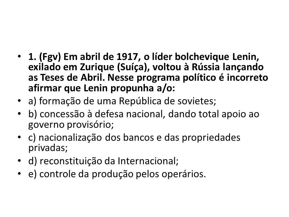 1. (Fgv) Em abril de 1917, o líder bolchevique Lenin, exilado em Zurique (Suíça), voltou à Rússia lançando as Teses de Abril. Nesse programa político é incorreto afirmar que Lenin propunha a/o: