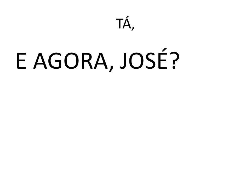 TÁ, E AGORA, JOSÉ
