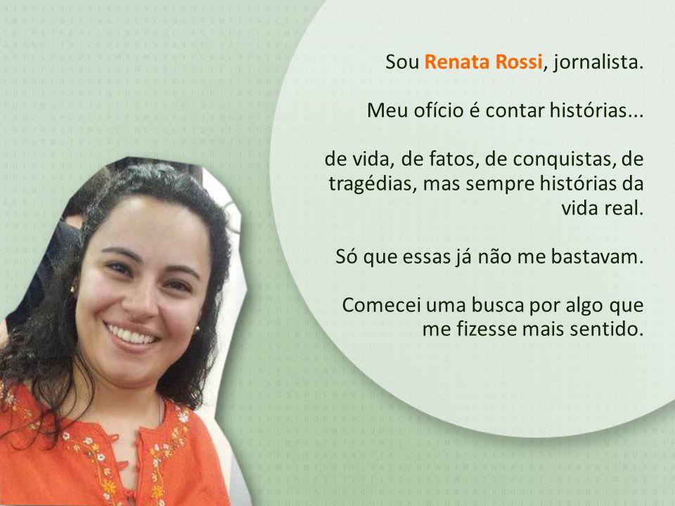 Sou Renata Rossi, jornalista. Meu ofício é contar histórias