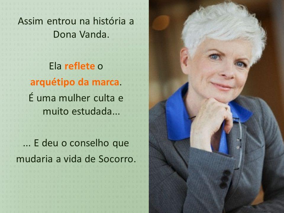 Assim entrou na história a Dona Vanda. Ela reflete o arquétipo da marca.
