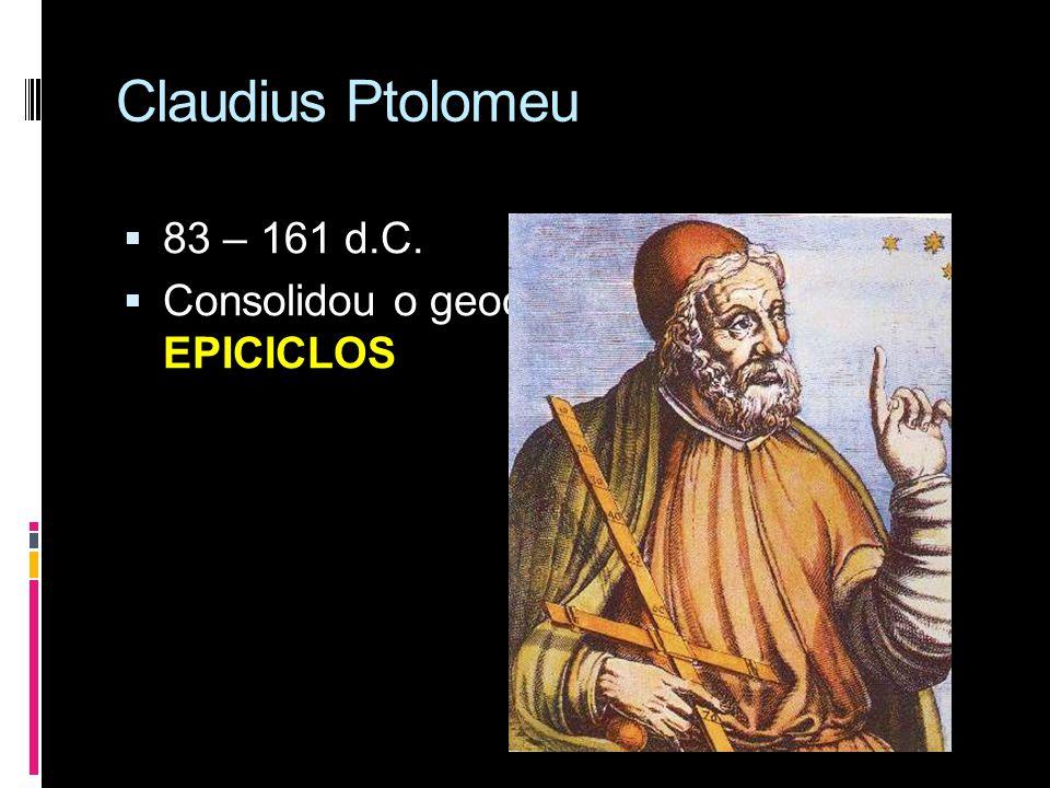 Claudius Ptolomeu 83 – 161 d.C. Consolidou o geocentrismo criando os EPICICLOS