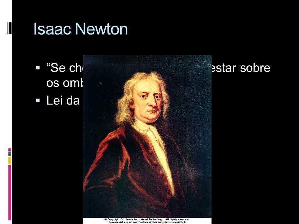Isaac Newton Se cheguei tão longe foi por estar sobre os ombros de gigantes Lei da gravitação universal;