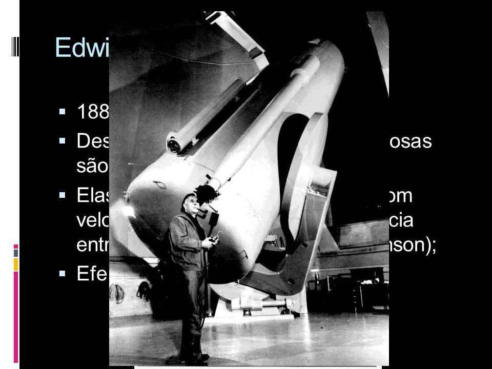 Edwin Powell Hubble 1889 – 1953; Descobriu que as chamadas nebulosas são galáxias fora da via láctea;