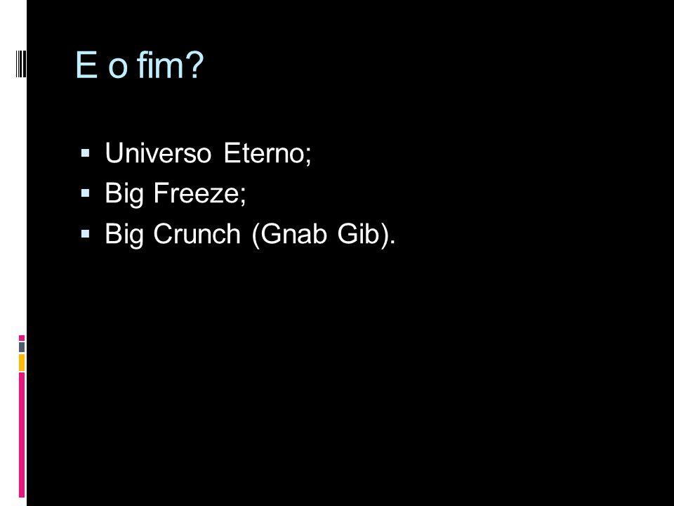 E o fim Universo Eterno; Big Freeze; Big Crunch (Gnab Gib).