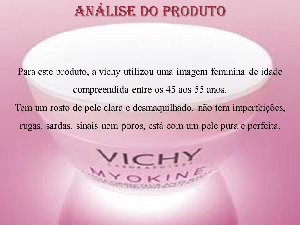 Análise do Produto Para este produto, a vichy utilizou uma imagem feminina de idade compreendida entre os 45 aos 55 anos.