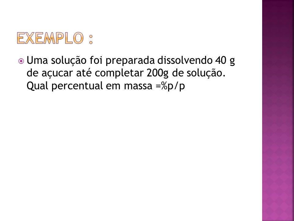 Exemplo : Uma solução foi preparada dissolvendo 40 g de açucar até completar 200g de solução.